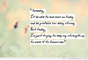 ... strong but today I'm just trying to keep my strength up and make it to