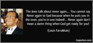 The Jews talk about never again.… You cannot say Never again to God ...