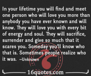 ... lifetime you will find and meet one person who will love you more than