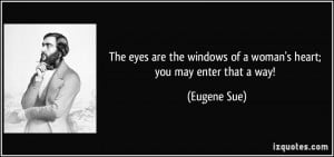 The eyes are the windows of a woman's heart; you may enter that a way ...