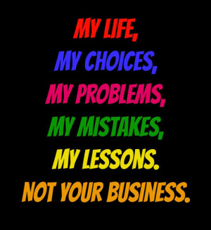 My life, My choices, My problems, My mistakes, My lessons. Not your ...