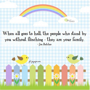 ... stand by you without flinching - they are your family. ~Jim Butcher