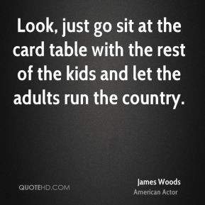 James Woods - Look, just go sit at the card table with the rest of the ...