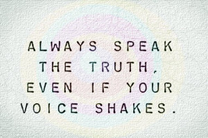 Always speak the truth. Even if your voice shakes.