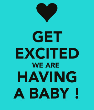 GET EXCITED WE ARE HAVING A BABY !