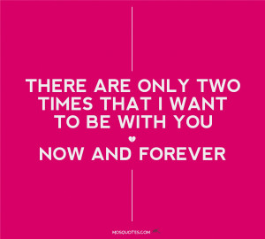 There are only two times that i want to be with you now and forever