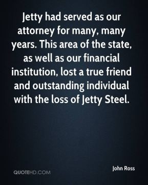 John Ross - Jetty had served as our attorney for many, many years ...