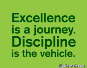 Discipline Quote: Excellence is a journey. Discipline is the...