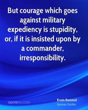 But courage which goes against military expediency is stupidity, or ...