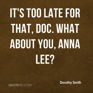 It's too late for that, Doc. What about you, Anna Lee?