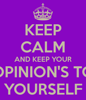 KEEP CALM AND KEEP YOUR OPINION'S TO YOURSELF