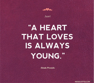 Love quotes for her A heart that loves is always young Greek Proverb A ...