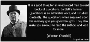 It is a good thing for an uneducated man to read books of quotations ...