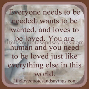 ... loved. You are human and you need to be loved just like everything