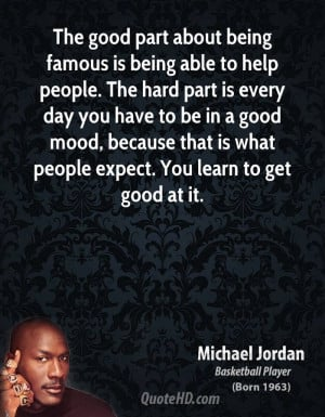 The good part about being famous is being able to help people. The ...