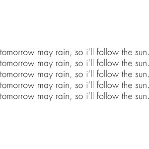 tomorrow may rain, so i'll follow the sun.