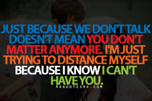 Just Because We Don't Talk Doesn't Mean You Don't Matter Anymore ...
