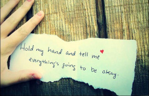 Hold my hand and tell me everything's going to be okay - love quote