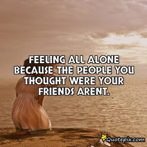 Feeling All Alone Quotes Feeling All Alone Because The