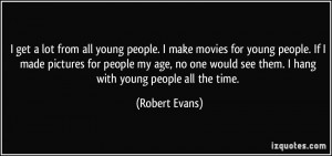 get a lot from all young people. I make movies for young people. If ...