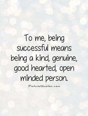 To me, being successful means being a kind, genuine, good hearted ...