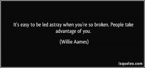 ... when you're so broken. People take advantage of you. - Willie Aames