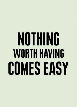 """Hard Work Quote 6: """"Nothing worth having comes easy"""""""