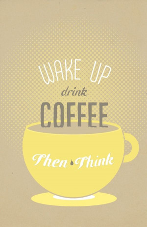 Wake up drink coffee then think