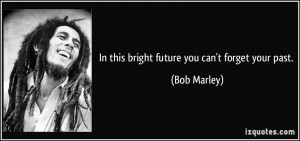 In this bright future you can't forget your past. - Bob Marley