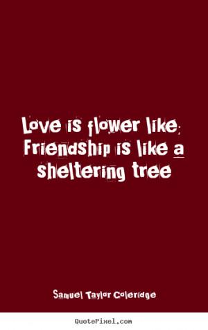 Love is flower like; friendship is like a sheltering tree Samuel ...