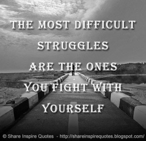 The most difficult struggles are the ones you fight with yourself