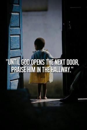 "Until God opens the next door, praise Him in the hallway."" # ..."