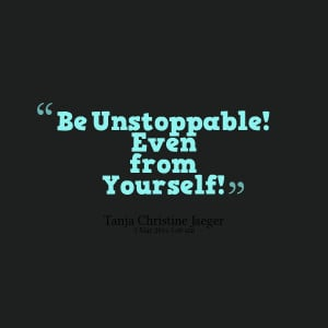 Quotes Picture: be unstoppable! even from yourself!