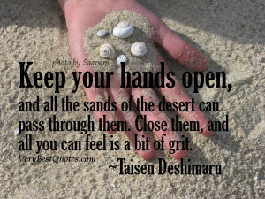 Open to life quotes - Keep your hands open, and all the sands of the ...