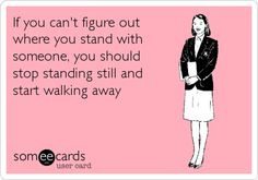 If you can't figure out where you stand with someone, you should stop ...
