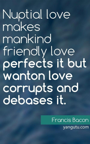 ... perfects it but wanton love corrupts and debases it, ~ Francis Bacon