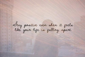 ... positive even when it feels like your life is falling apart life quote