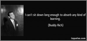 ... sit down long enough to absorb any kind of learning. - Buddy Rich