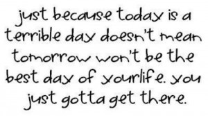 is a terrible day, doesn't mean that tomorrow won't be the best day ...