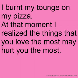 burnt my tounge on my pizza. At that moment I realized the things ...
