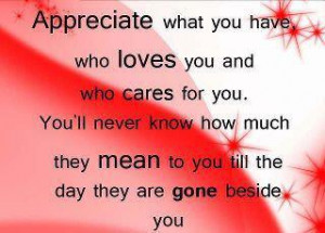 Appreciate what you have, who loves you and who cares for you.