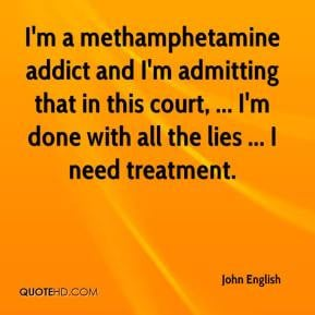 methamphetamine addict and I'm admitting that in this court ...