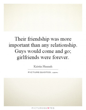 ... . Guys would come and go; girlfriends were forever. Picture Quote #1