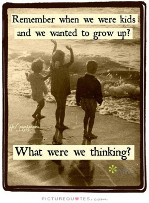 ... -were-kids-and-we-wanted-to-grow-up-what-were-we-thinking-quote-1.jpg