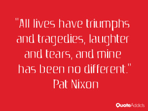 pat nixon quotes all lives have triumphs and tragedies laughter and ...