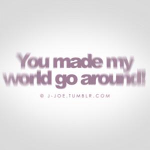 Happiness Quote ~ You Make My World Go Around