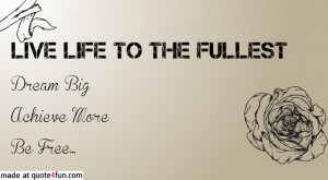 Live Life To The Fullest Sayings Live life to the fullest