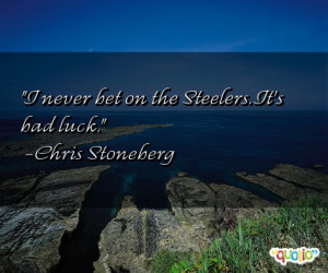 never bet on the Steelers . It's bad luck .