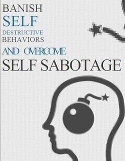 Banish Self Destructive Behaviors And Overcome Self-Sabotage