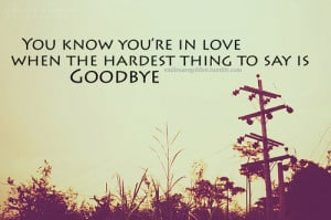 You know you're in love when hardest thing to say is goodbye.